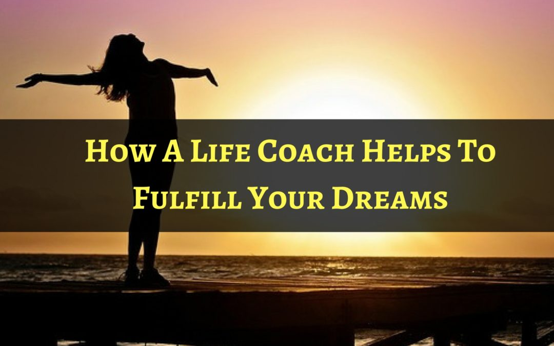 How A Life Coach Helps To Fulfill Your Dreams