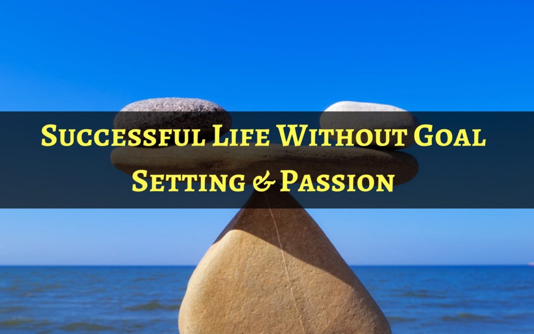 Successful Life Without Goal Setting & Passion
