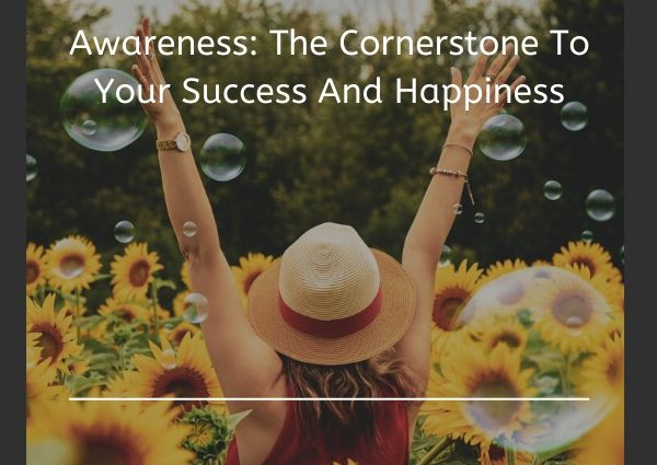Awareness: The Cornerstone To Your Success And Happiness
